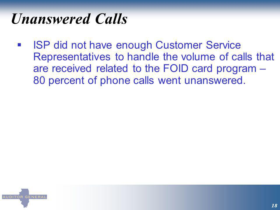 Unanswered Calls 18 ISP did not have enough Customer Service Representatives to handle the volume of calls that are received related to the FOID card