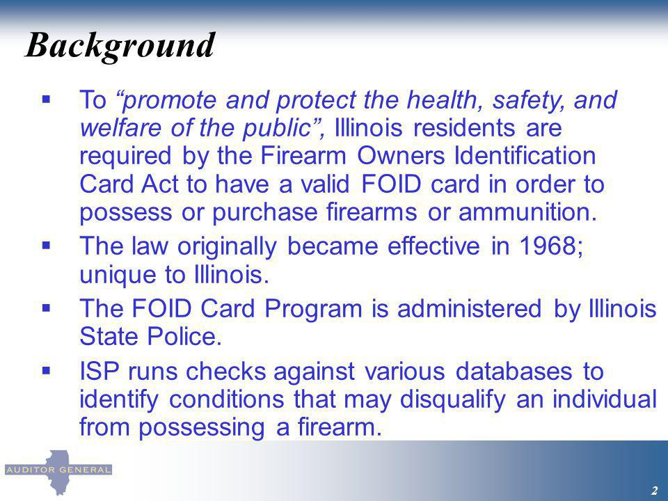 Background 2 To promote and protect the health, safety, and welfare of the public, Illinois residents are required by the Firearm Owners Identification Card Act to have a valid FOID card in order to possess or purchase firearms or ammunition.