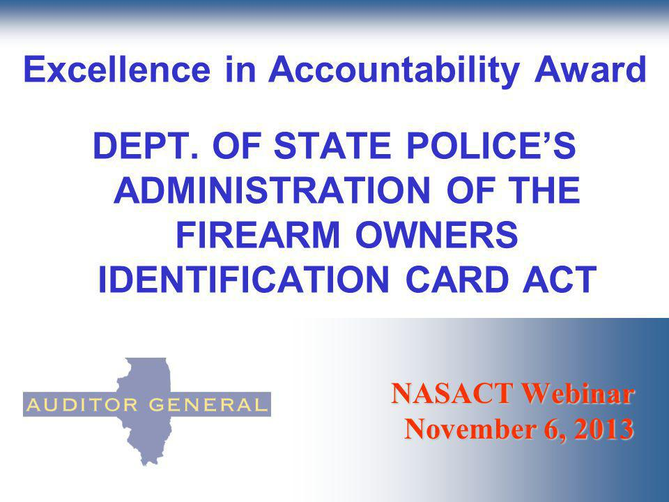 NASACT Webinar November 6, 2013 Excellence in Accountability Award DEPT. OF STATE POLICES ADMINISTRATION OF THE FIREARM OWNERS IDENTIFICATION CARD ACT