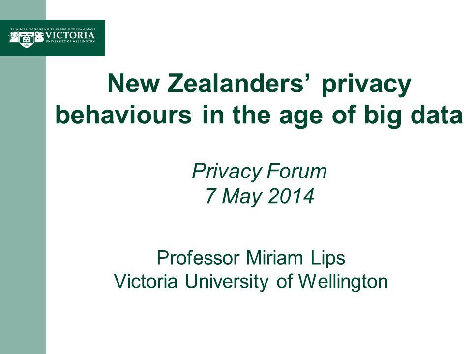 Professor Miriam Lips Victoria University of Wellington New Zealanders privacy behaviours in the age of big data Privacy Forum 7 May 2014
