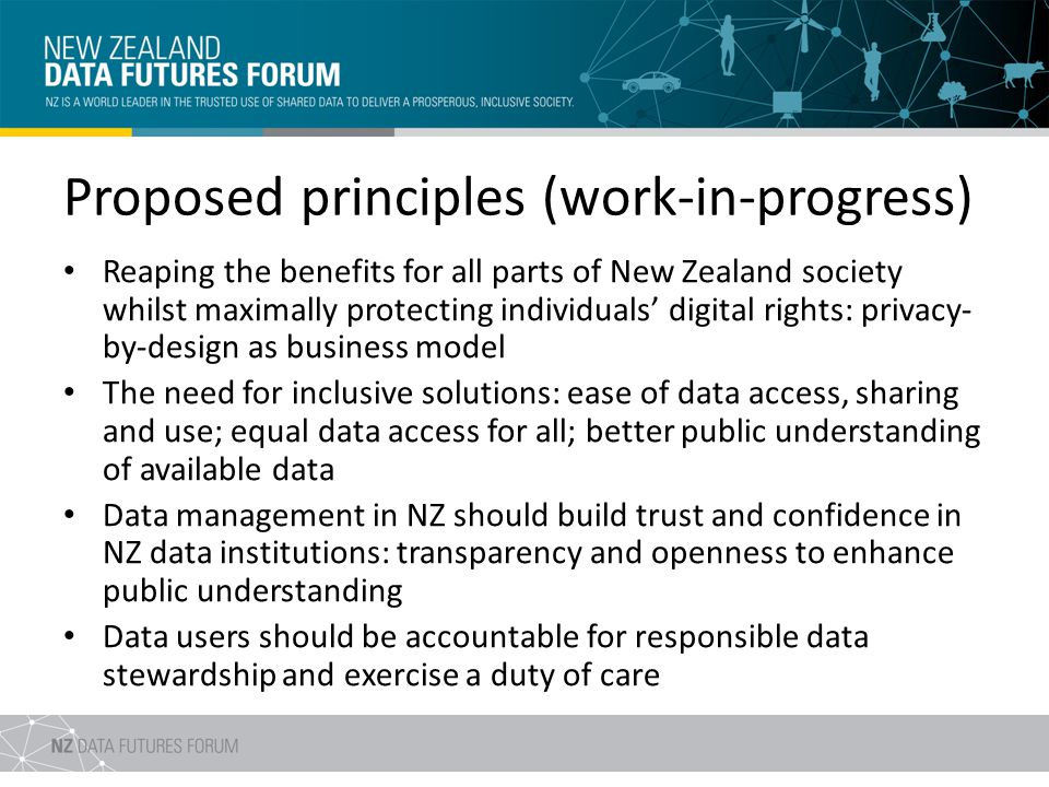 Proposed principles (work-in-progress) Reaping the benefits for all parts of New Zealand society whilst maximally protecting individuals digital rights: privacy- by-design as business model The need for inclusive solutions: ease of data access, sharing and use; equal data access for all; better public understanding of available data Data management in NZ should build trust and confidence in NZ data institutions: transparency and openness to enhance public understanding Data users should be accountable for responsible data stewardship and exercise a duty of care