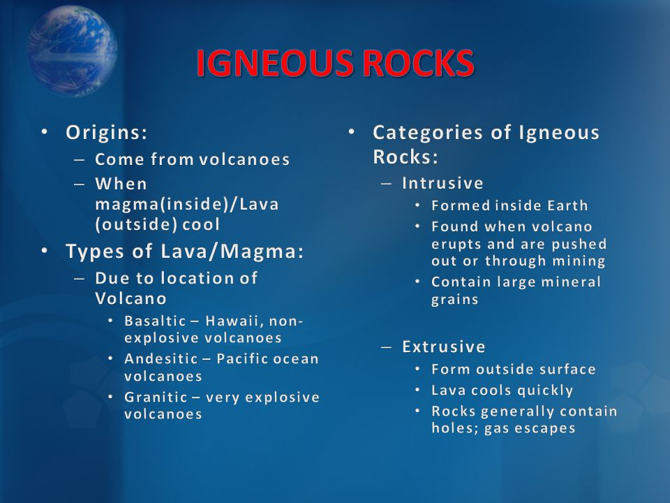 Categories of Igneous Rocks: – Intrusive Formed inside Earth Found when volcano erupts and are pushed out or through mining Contain large mineral grai