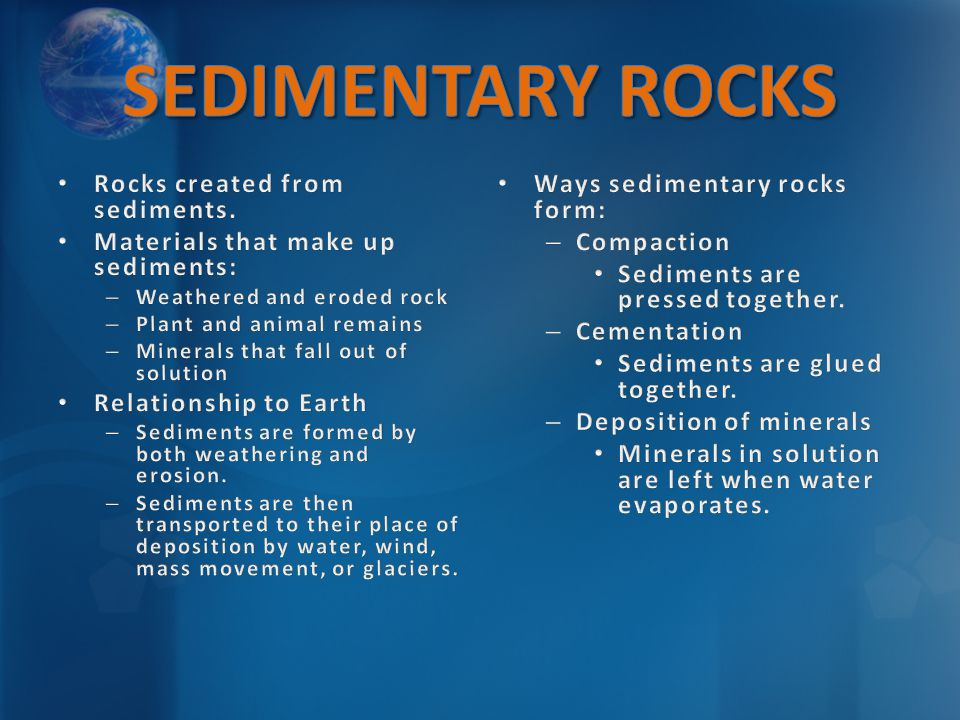 Ways sedimentary rocks form: – Compaction Sediments are pressed together. – Cementation Sediments are glued together. – Deposition of minerals Mineral