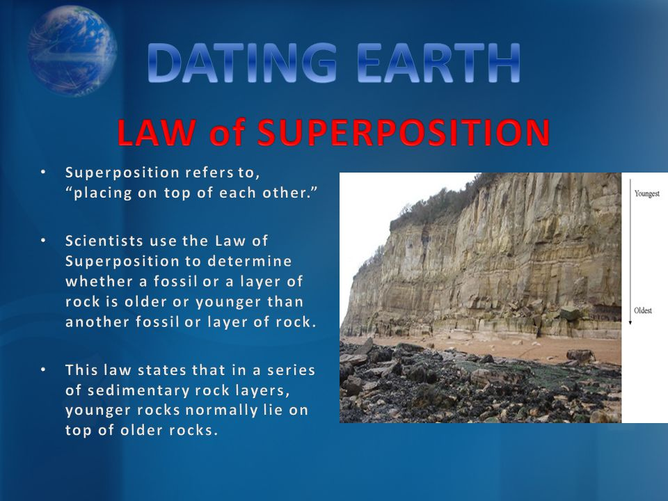 Superposition refers to, placing on top of each other. Scientists use the Law of Superposition to determine whether a fossil or a layer of rock is old