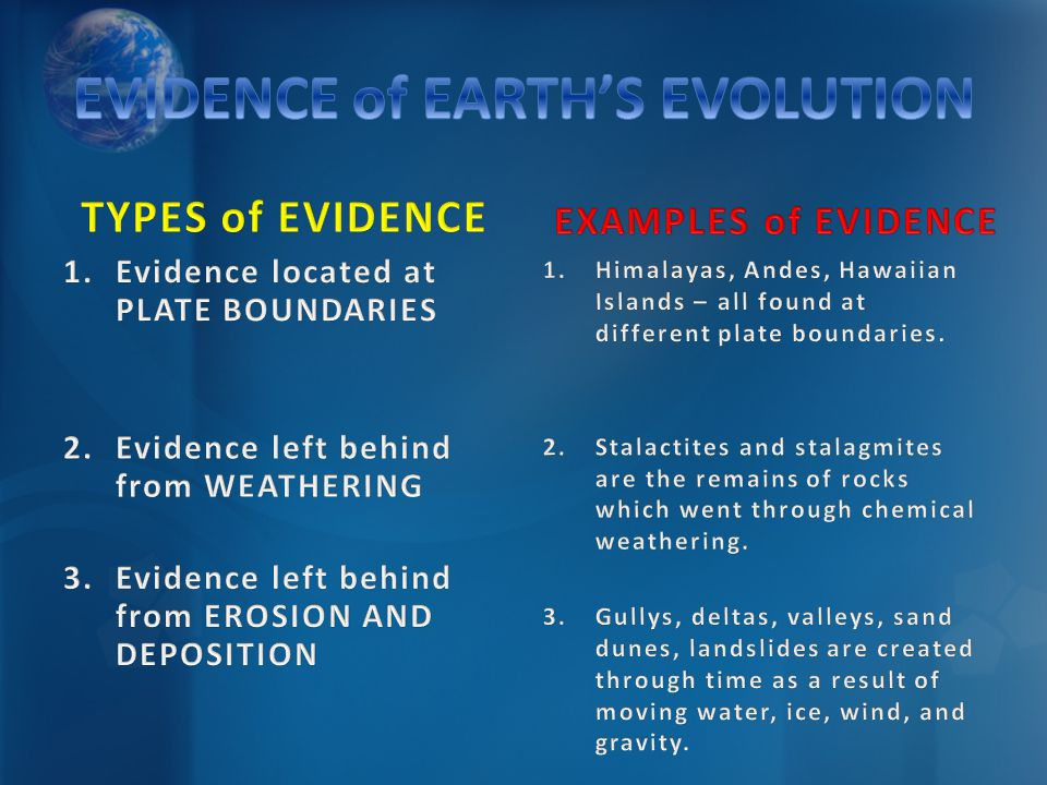 1.Evidence located at PLATE BOUNDARIES 2.Evidence left behind from WEATHERING 3.Evidence left behind from EROSION AND DEPOSITION EXAMPLES of EVIDENCE