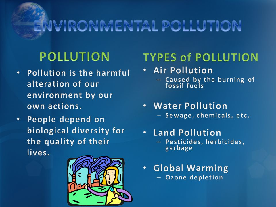 Pollution is the harmful alteration of our environment by our own actions. People depend on biological diversity for the quality of their lives. TYPES