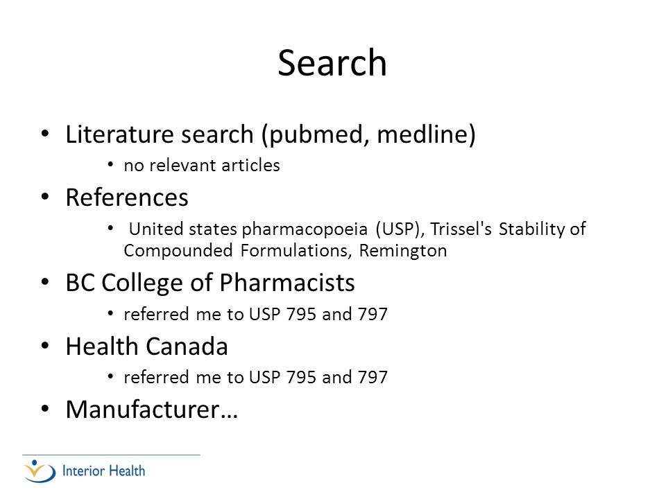 Search Literature search (pubmed, medline) no relevant articles References United states pharmacopoeia (USP), Trissel s Stability of Compounded Formulations, Remington BC College of Pharmacists referred me to USP 795 and 797 Health Canada referred me to USP 795 and 797 Manufacturer…