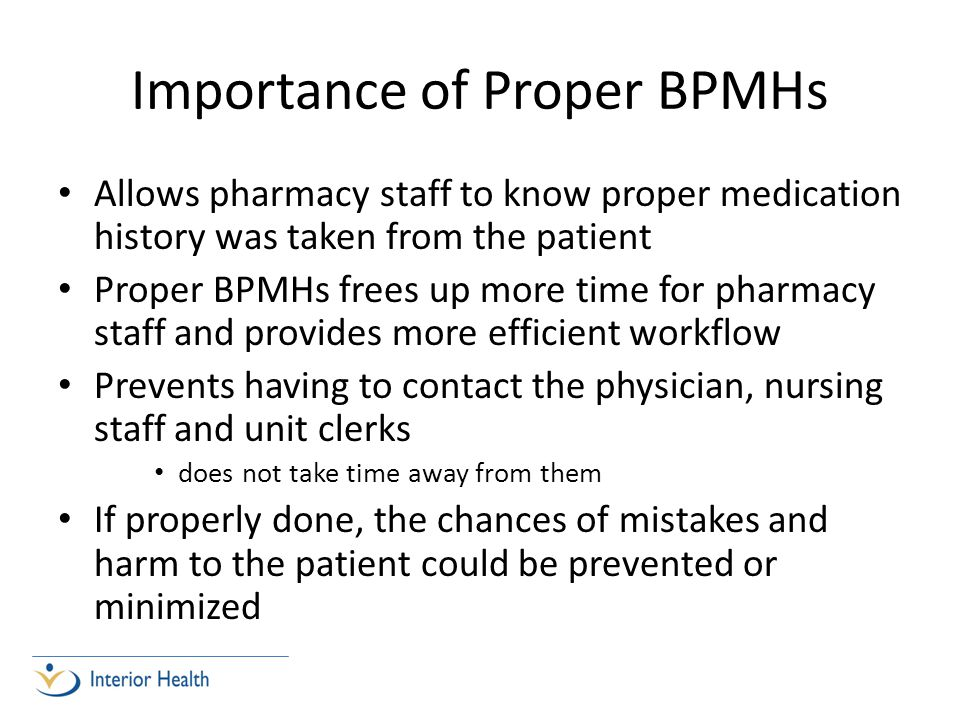 Importance of Proper BPMHs Allows pharmacy staff to know proper medication history was taken from the patient Proper BPMHs frees up more time for pharmacy staff and provides more efficient workflow Prevents having to contact the physician, nursing staff and unit clerks does not take time away from them If properly done, the chances of mistakes and harm to the patient could be prevented or minimized