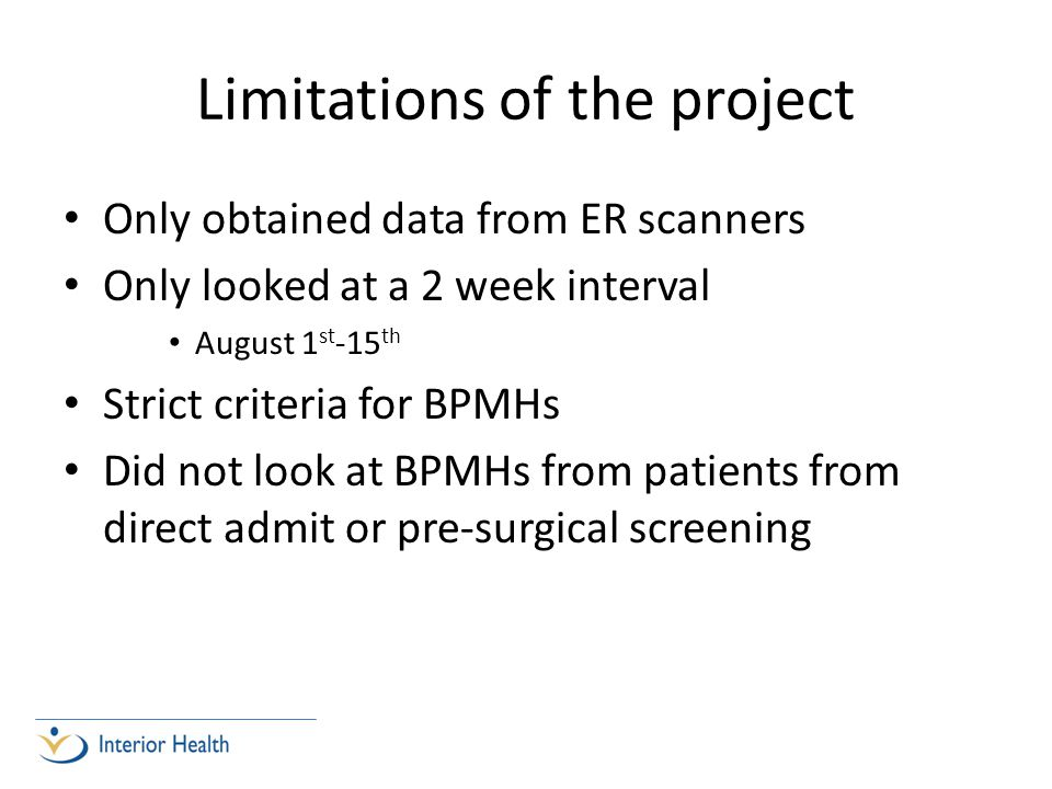 Limitations of the project Only obtained data from ER scanners Only looked at a 2 week interval August 1 st -15 th Strict criteria for BPMHs Did not look at BPMHs from patients from direct admit or pre-surgical screening