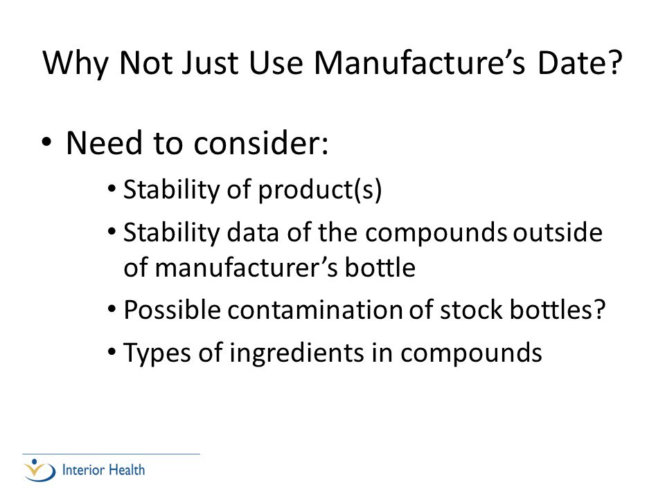 Why Not Just Use Manufactures Date? Need to consider: Stability of product(s) Stability data of the compounds outside of manufacturers bottle Possible