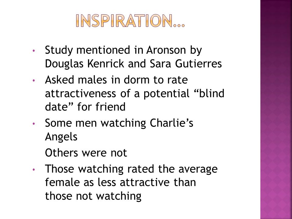 Study mentioned in Aronson by Douglas Kenrick and Sara Gutierres Asked males in dorm to rate attractiveness of a potential blind date for friend Some men watching Charlies Angels Others were not Those watching rated the average female as less attractive than those not watching