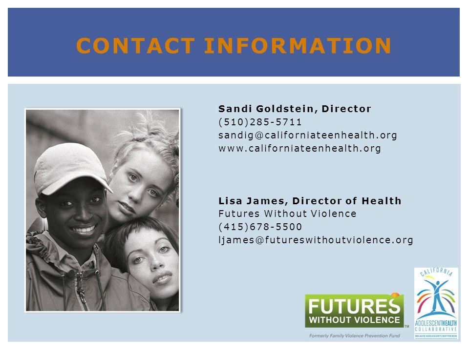 Sandi Goldstein, Director (510)285-5711 sandig@californiateenhealth.org www.californiateenhealth.org Lisa James, Director of Health Futures Without Violence (415)678-5500 ljames@futureswithoutviolence.org CONTACT INFORMATION