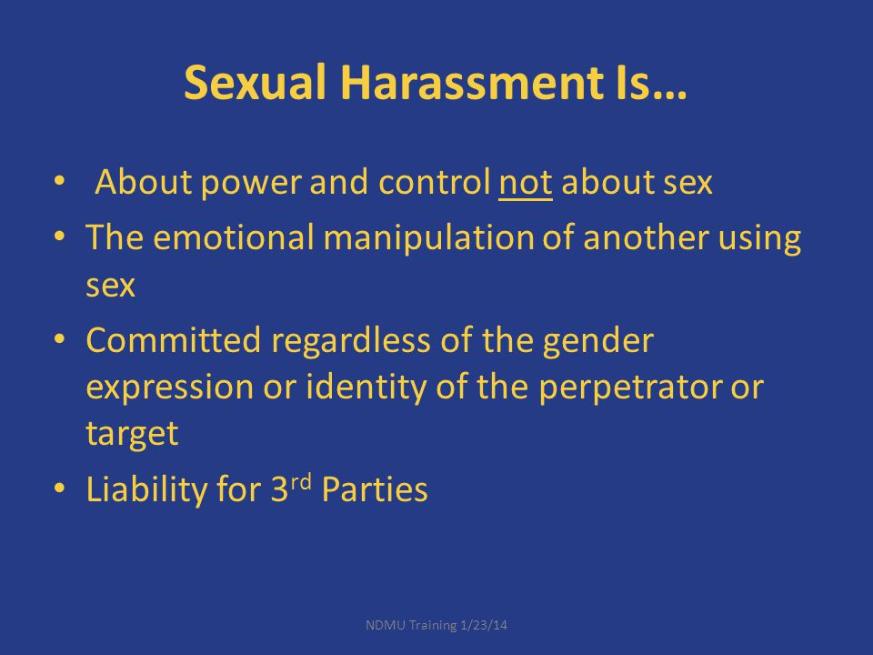 Sexual Harassment Is… About power and control not about sex The emotional manipulation of another using sex Committed regardless of the gender express