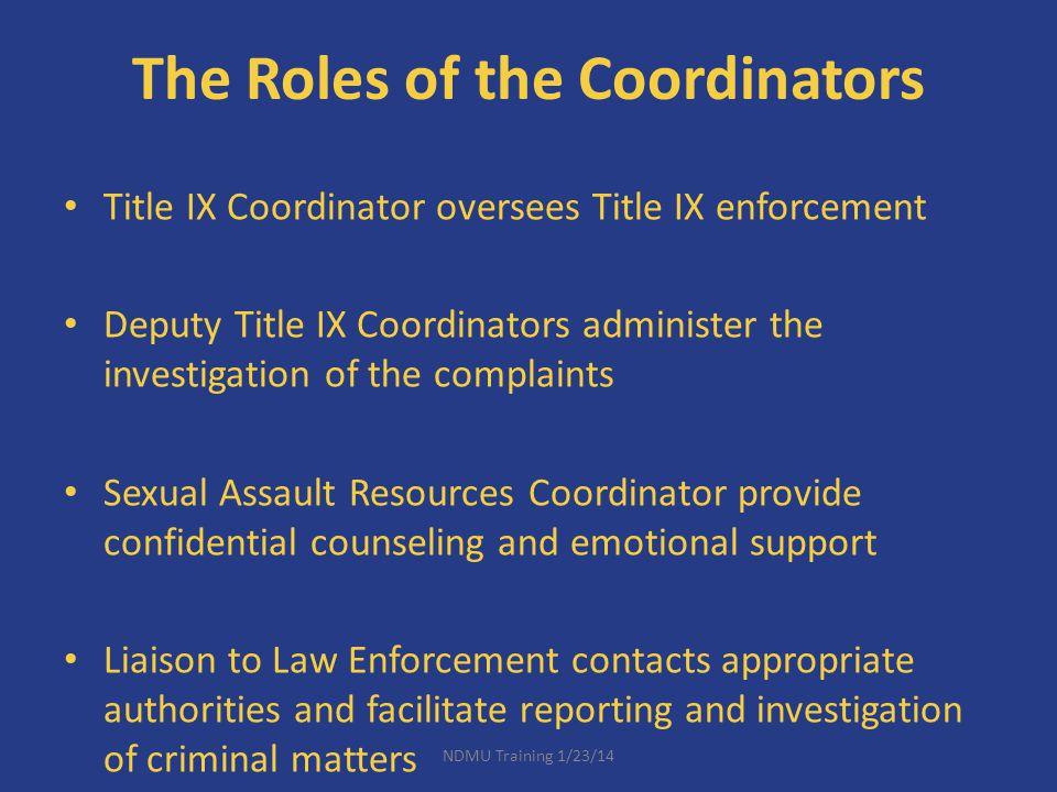 The Roles of the Coordinators Title IX Coordinator oversees Title IX enforcement Deputy Title IX Coordinators administer the investigation of the comp