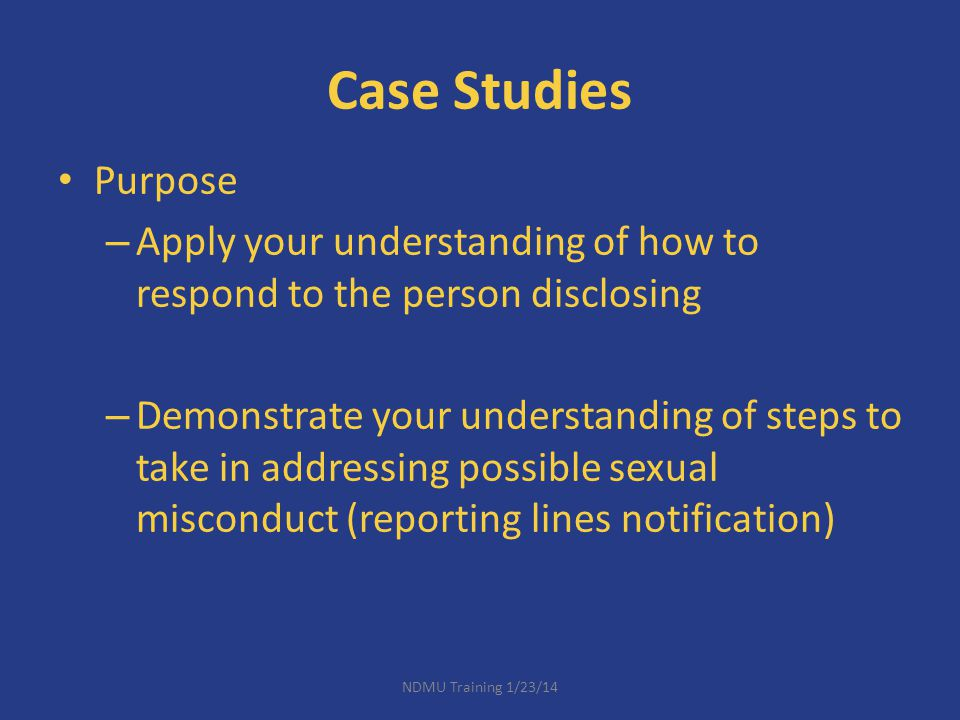 Case Studies Purpose – Apply your understanding of how to respond to the person disclosing – Demonstrate your understanding of steps to take in addres