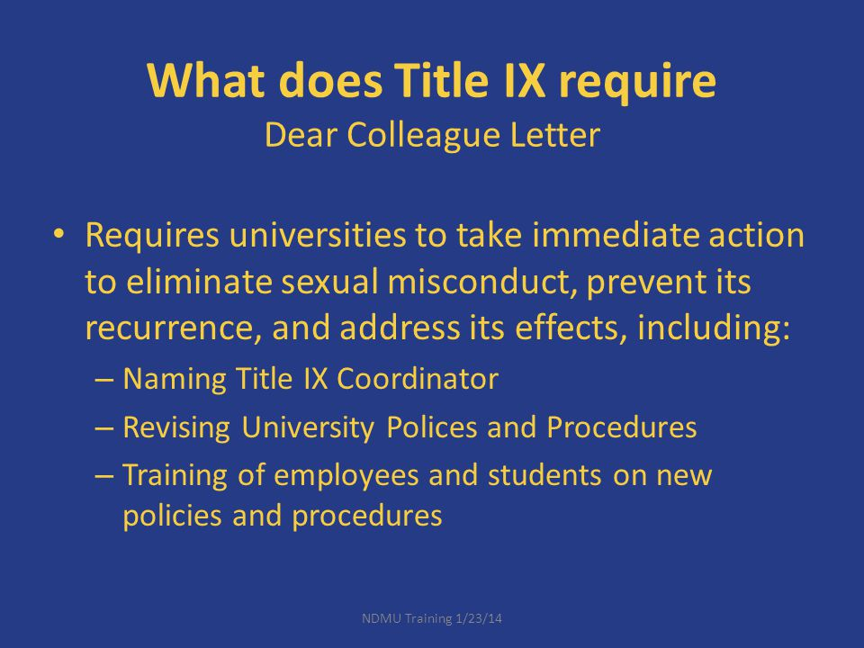 Learning Objectives Review Title IX and associated regulations, including the Dear Colleague Letter Explore NDMU process pertaining to sexual misconduct, including defining key terms Understand your responsibilities as Responsible University Officer to report all allegations of sexually inappropriate behaviors Apply this knowledge to real life campus scenarios NDMU Training 1/23/14