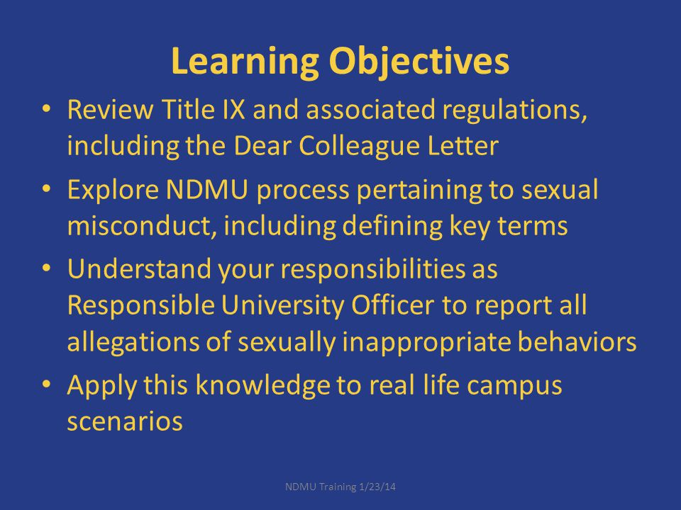 Learning Objectives Review Title IX and associated regulations, including the Dear Colleague Letter Explore NDMU process pertaining to sexual miscondu