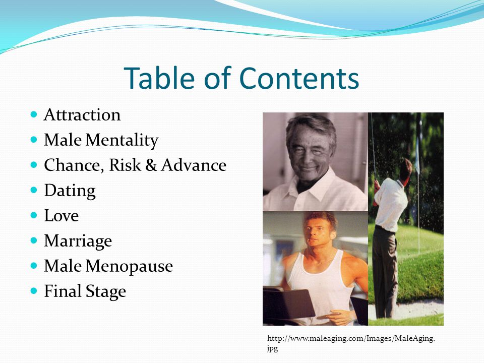 Table of Contents Attraction Male Mentality Chance, Risk & Advance Dating Love Marriage Male Menopause Final Stage http://www.maleaging.com/Images/Mal