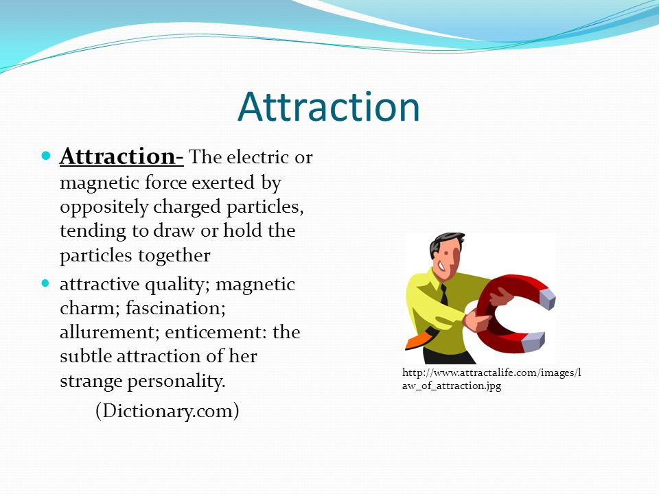 Attraction Attraction- The electric or magnetic force exerted by oppositely charged particles, tending to draw or hold the particles together attracti