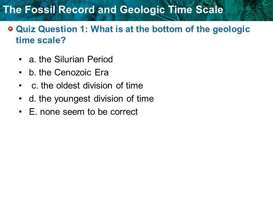 The Fossil Record and Geologic Time Scale Quiz Question 1: What is at the bottom of the geologic time scale? a. the Silurian Period b. the Cenozoic Er