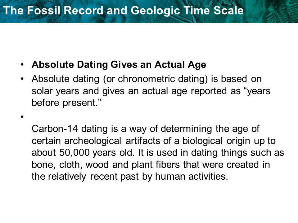 The Fossil Record and Geologic Time Scale Absolute Dating Gives an Actual Age Absolute dating (or chronometric dating) is based on solar years and giv