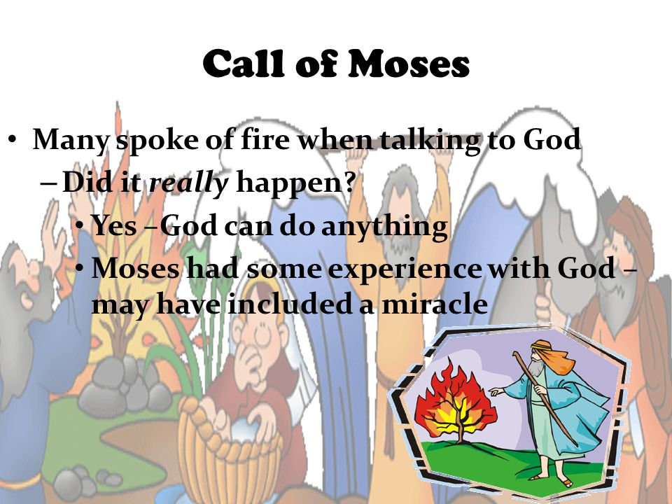 Call of Moses Many spoke of fire when talking to God – Did it really happen? Yes –God can do anything Moses had some experience with God – may have in