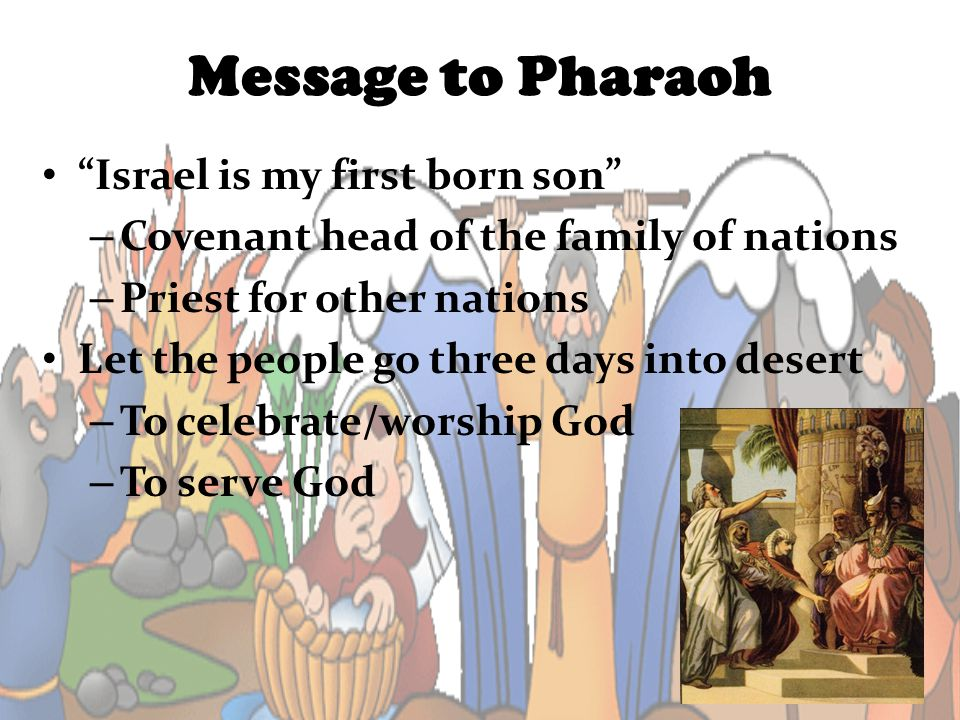 Message to Pharaoh Israel is my first born son – Covenant head of the family of nations – Priest for other nations Let the people go three days into d