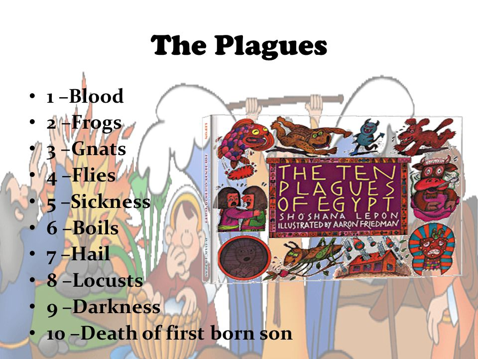 The Plagues 1 –Blood 2 –Frogs 3 –Gnats 4 –Flies 5 –Sickness 6 –Boils 7 –Hail 8 –Locusts 9 –Darkness 10 –Death of first born son