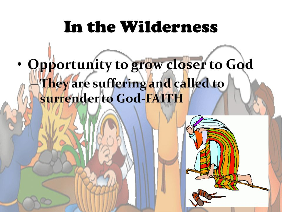 In the Wilderness Opportunity to grow closer to God – They are suffering and called to surrender to God-FAITH
