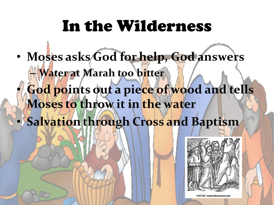 In the Wilderness Moses asks God for help, God answers – Water at Marah too bitter God points out a piece of wood and tells Moses to throw it in the w