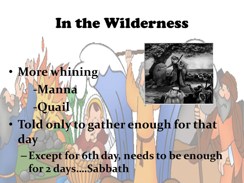 In the Wilderness More whining -Manna -Quail Told only to gather enough for that day – Except for 6th day, needs to be enough for 2 days….Sabbath