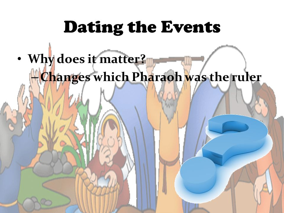 Dating the Events Why does it matter? – Changes which Pharaoh was the ruler