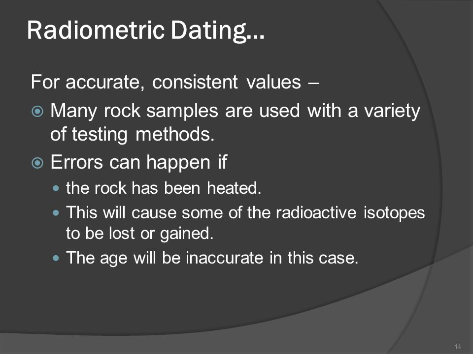 Radiometric Dating… For accurate, consistent values – Many rock samples are used with a variety of testing methods. Errors can happen if the rock has