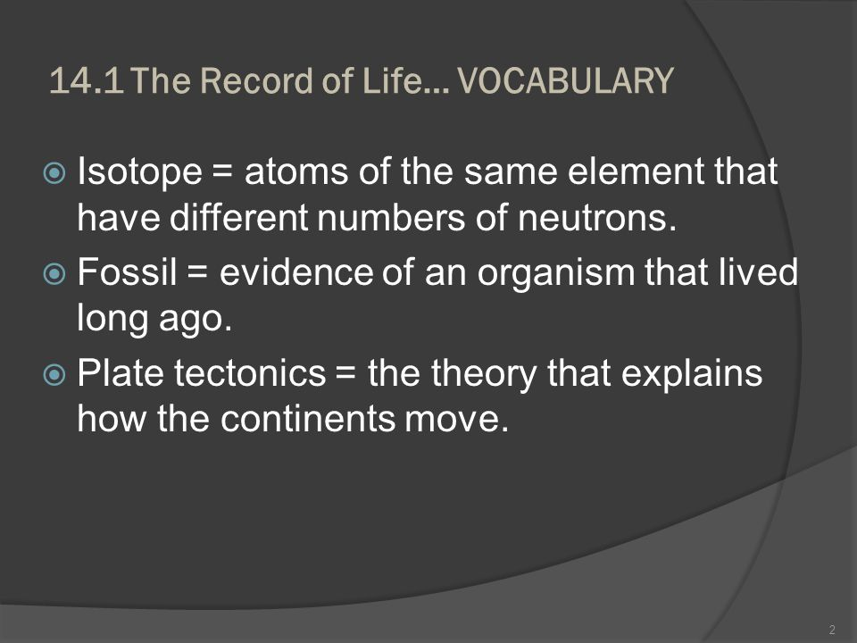 14.1 The Record of Life… VOCABULARY Isotope = atoms of the same element that have different numbers of neutrons. Fossil = evidence of an organism that