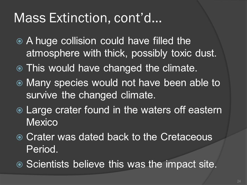 Mass Extinction, contd… A huge collision could have filled the atmosphere with thick, possibly toxic dust. This would have changed the climate. Many s