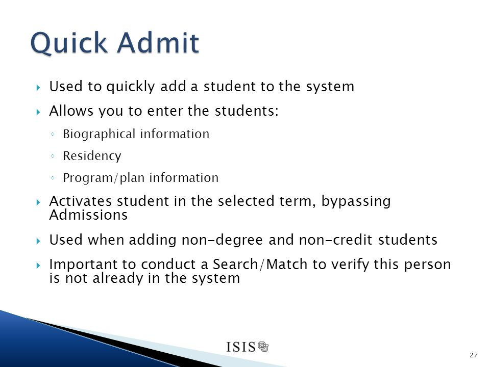 Used to quickly add a student to the system Allows you to enter the students: Biographical information Residency Program/plan information Activates student in the selected term, bypassing Admissions Used when adding non-degree and non-credit students Important to conduct a Search/Match to verify this person is not already in the system 27