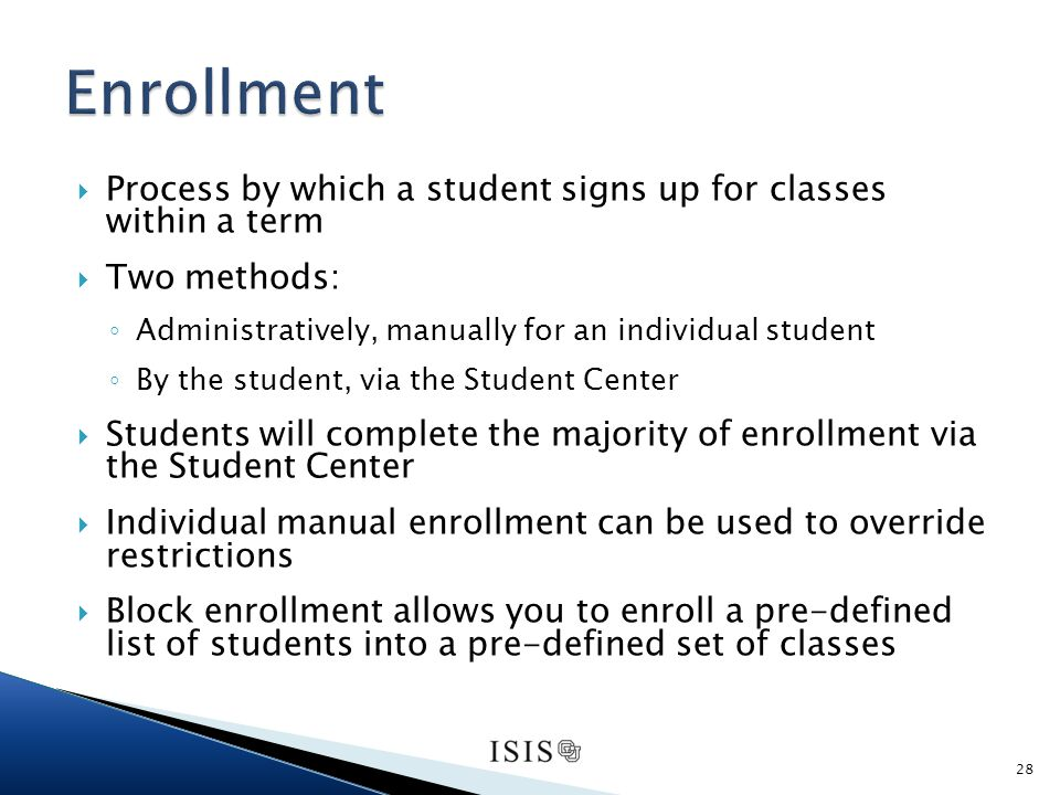 Process by which a student signs up for classes within a term Two methods: Administratively, manually for an individual student By the student, via the Student Center Students will complete the majority of enrollment via the Student Center Individual manual enrollment can be used to override restrictions Block enrollment allows you to enroll a pre-defined list of students into a pre-defined set of classes 28