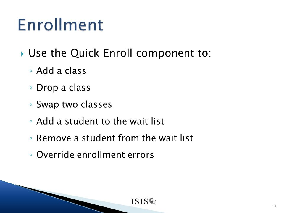 Use the Quick Enroll component to: Add a class Drop a class Swap two classes Add a student to the wait list Remove a student from the wait list Override enrollment errors 31