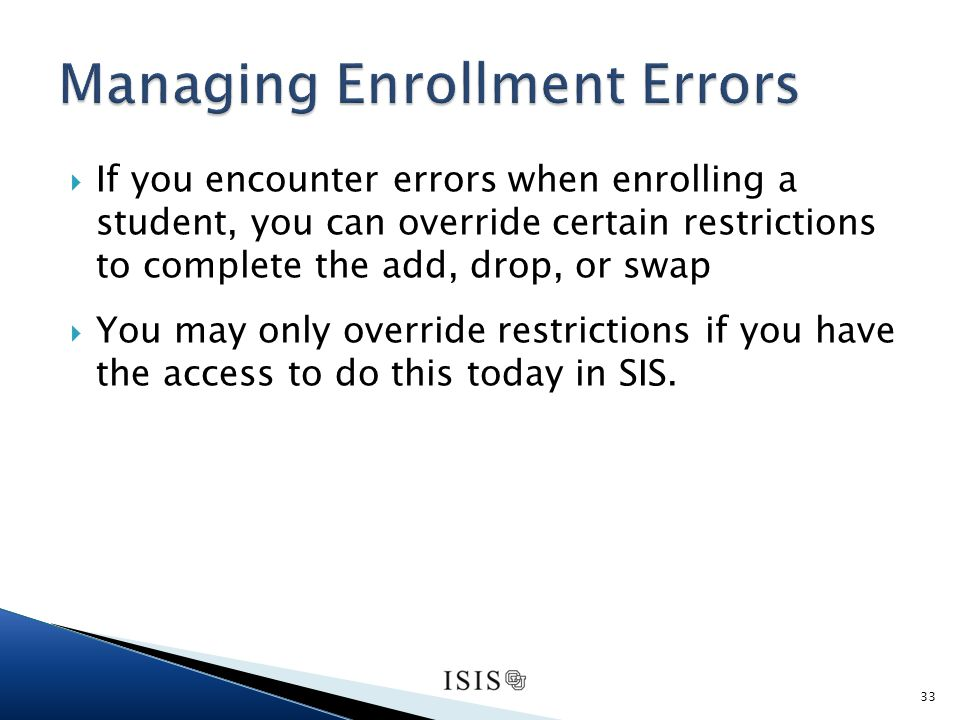 If you encounter errors when enrolling a student, you can override certain restrictions to complete the add, drop, or swap You may only override restrictions if you have the access to do this today in SIS.