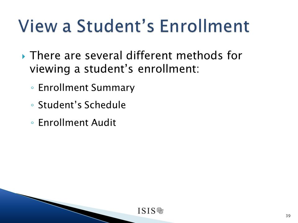 There are several different methods for viewing a students enrollment: Enrollment Summary Students Schedule Enrollment Audit 39