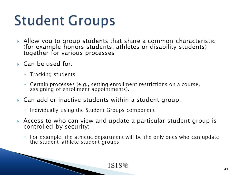 Allow you to group students that share a common characteristic (for example honors students, athletes or disability students) together for various processes Can be used for: Tracking students Certain processes (e.g., setting enrollment restrictions on a course, assigning of enrollment appointments).