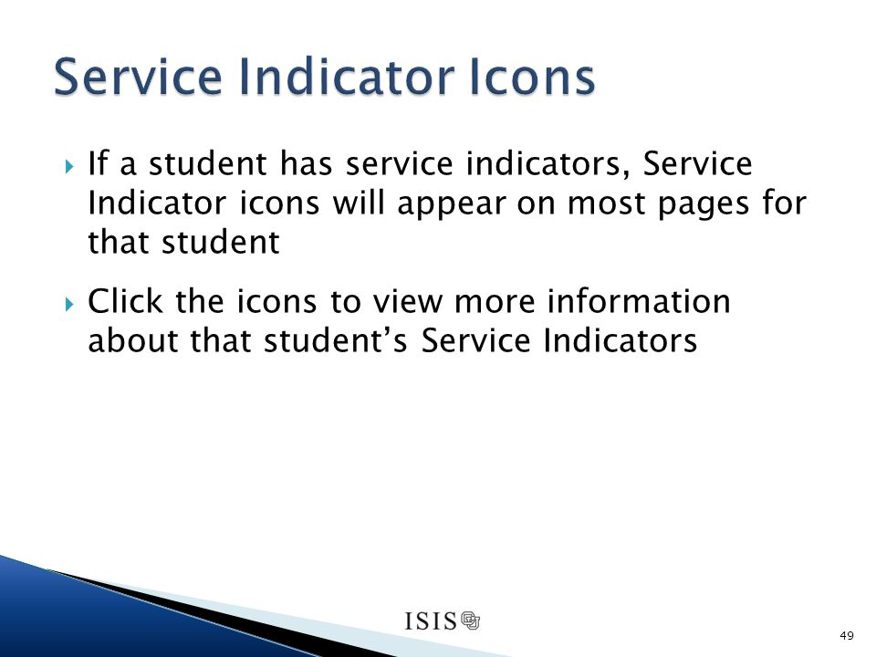If a student has service indicators, Service Indicator icons will appear on most pages for that student Click the icons to view more information about that students Service Indicators 49