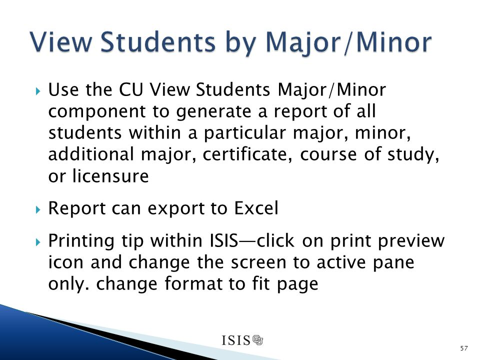 Use the CU View Students Major/Minor component to generate a report of all students within a particular major, minor, additional major, certificate, course of study, or licensure Report can export to Excel Printing tip within ISISclick on print preview icon and change the screen to active pane only.