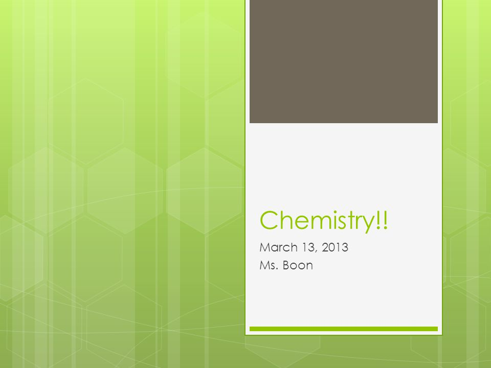 Chemistry!! March 13, 2013 Ms. Boon