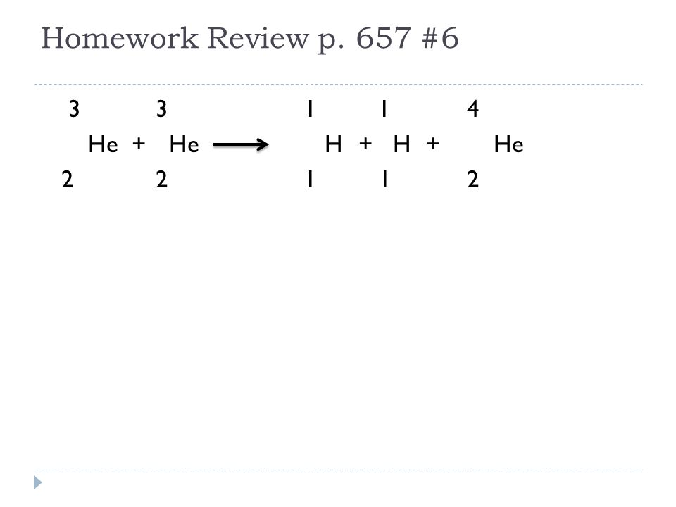 Homework Review p. 657 #6 33 1 1 4 He + He H+ H+He 22 1 1 2