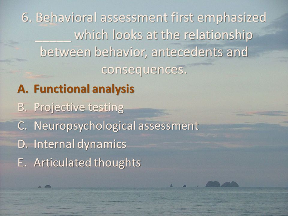 6. Behavioral assessment first emphasized _____ which looks at the relationship between behavior, antecedents and consequences. A.Functional analysis