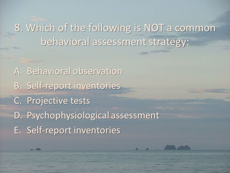 8. Which of the following is NOT a common behavioral assessment strategy: A.Behavioral observation B.Self-report inventories C.Projective tests D.Psyc