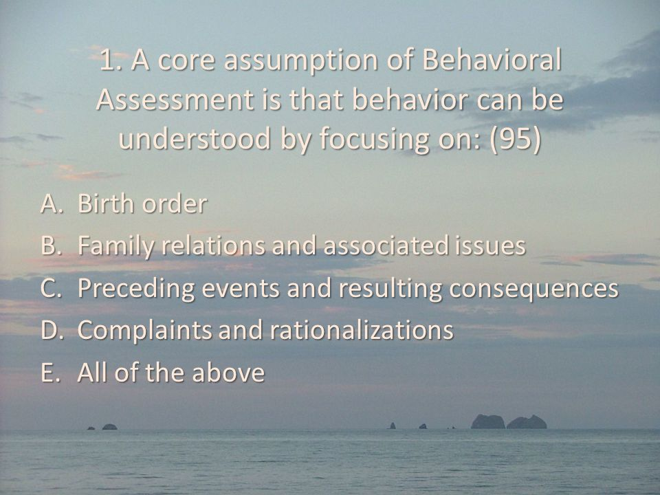 1. A core assumption of Behavioral Assessment is that behavior can be understood by focusing on: (95) A.Birth order B.Family relations and associated