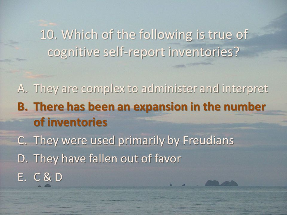 10. Which of the following is true of cognitive self-report inventories? A.They are complex to administer and interpret B.There has been an expansion