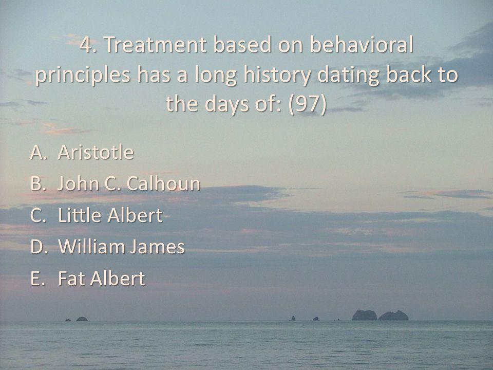 4. Treatment based on behavioral principles has a long history dating back to the days of: (97) A.Aristotle B.John C. Calhoun C.Little Albert D.Willia